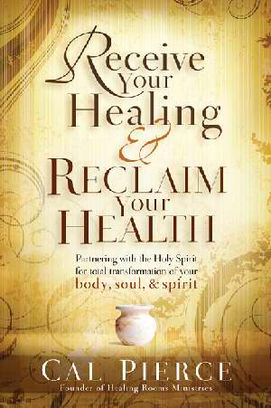 Receive Your Healing Reclaim Your Health by Cal Pierce