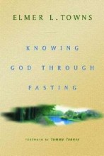 Knowing God Through Fasting by Elmer Towns