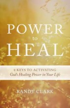 Power To Heal :  8 Keys To Activating Gods Healing Power In Your Life by Randy Clark